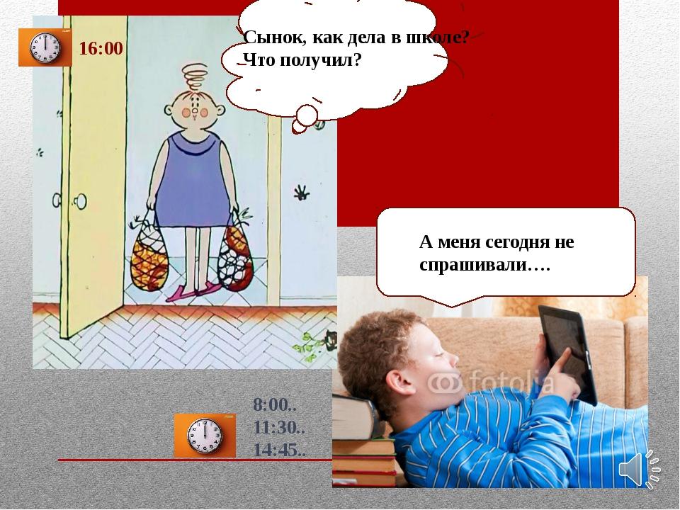 8:00.. 11:30.. 14:45.. 16:00 А меня сегодня не спрашивали…. Сынок, как дела в...