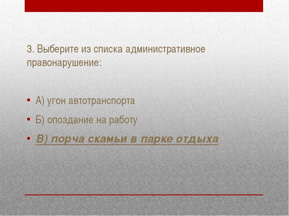 3. Выберите из списка административное правонарушение: А) угон автотранспорта...