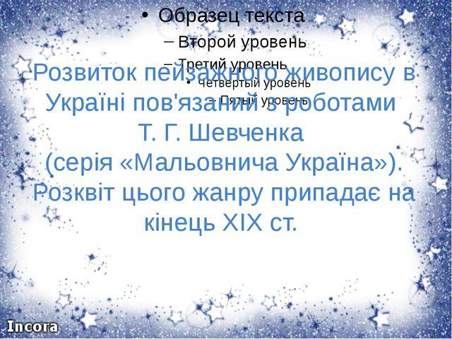 Розвиток пейзажного живопису в Україні пов'язаний з роботами Т. Г. Шевченка...