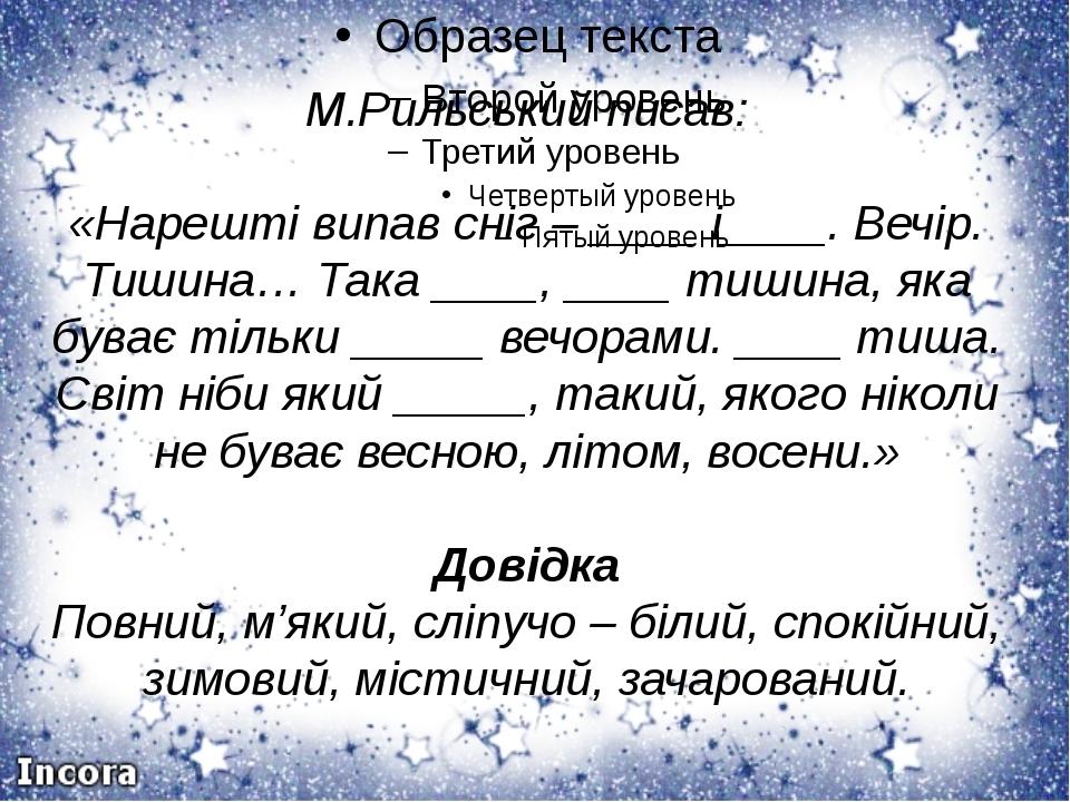 М.Рильський писав: «Нарешті випав сніг – ____ і____. Вечір. Тишина… Така ___...