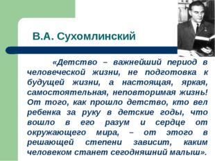 В.А. Сухомлинский «Детство – важнейший период в человеческой жизни, не подгот