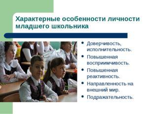 Характерные особенности личности младшего школьника Доверчивость, исполнитель