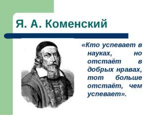 Я. А. Коменский «Кто успевает в науках, но отстаёт в добрых нравах, тот больш