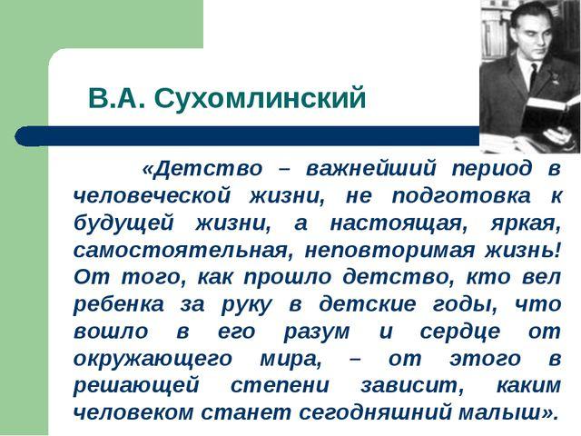 В.А. Сухомлинский «Детство – важнейший период в человеческой жизни, не подгот...