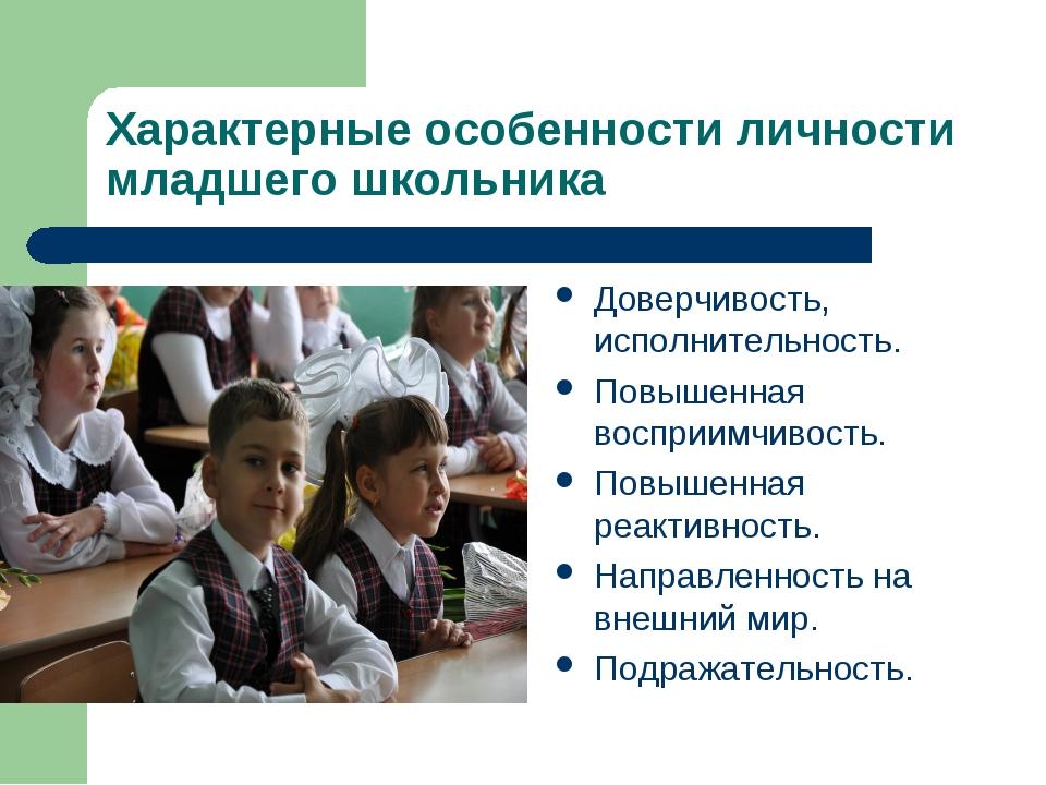 Характерные особенности личности младшего школьника Доверчивость, исполнитель...