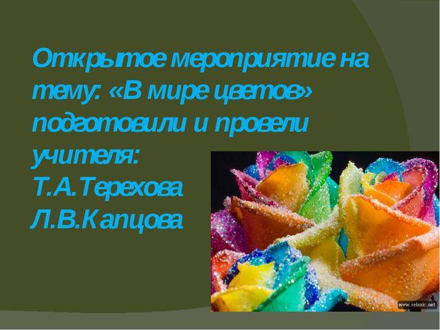 Открытое мероприятие на тему: «В мире цветов» подготовили и провели учителя:...