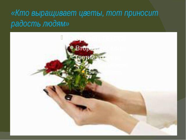 «Кто выращивает цветы, тот приносит радость людям»