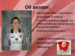 Об авторе: Ванчуров Иван Сергеевич, учащийся 9 класса ГОУ Республики Марий Эл