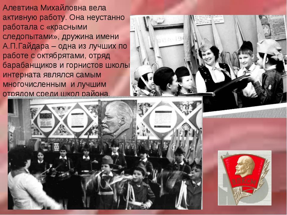 Алевтина Михайловна вела активную работу. Она неустанно работала с «красными...