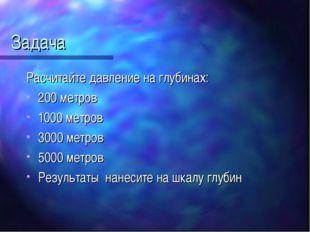 Задача Расчитайте давление на глубинах: 200 метров 1000 метров 3000 метров 50