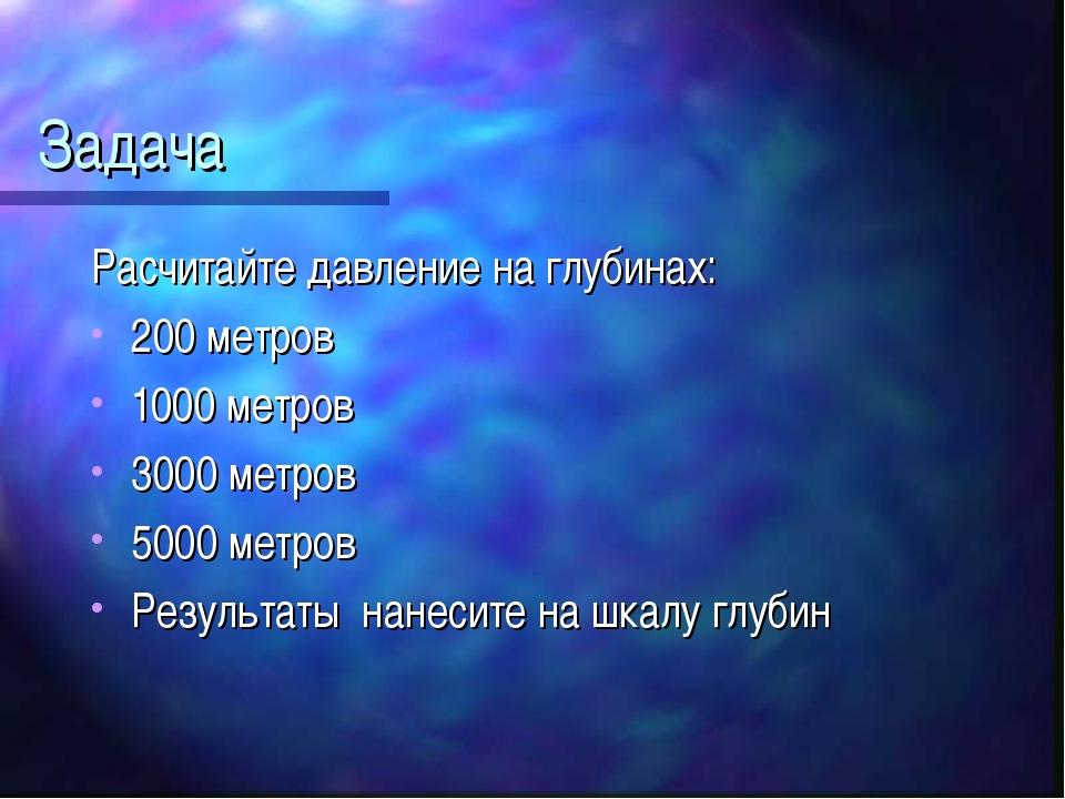 Задача Расчитайте давление на глубинах: 200 метров 1000 метров 3000 метров 50...