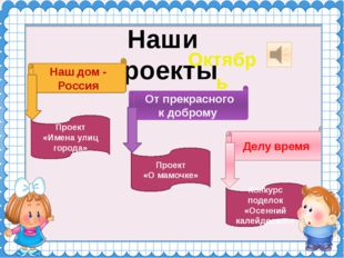 Наши проекты Октябрь Наш дом - Россия От прекрасного к доброму Делу время Про