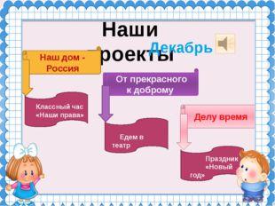Наши проекты Декабрь Наш дом - Россия От прекрасного к доброму Делу время Пра