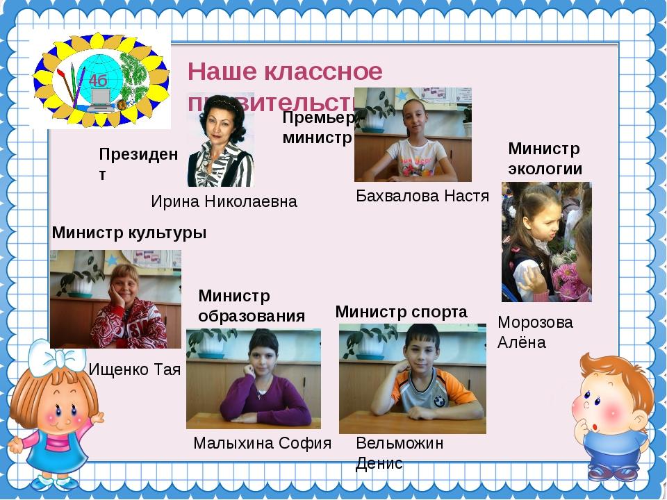 Наше классное правительство 4б Президент Ирина Николаевна Премьер - министр...