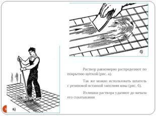 * Раствор равномерно распределяют по покрытию щёткой (рис. а). Так же можно
