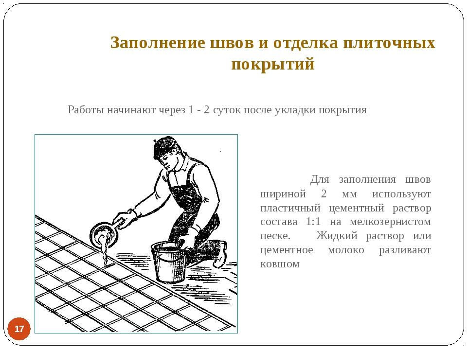 Заполнение швов и отделка плиточных покрытий * Работы начинают через 1 - 2...