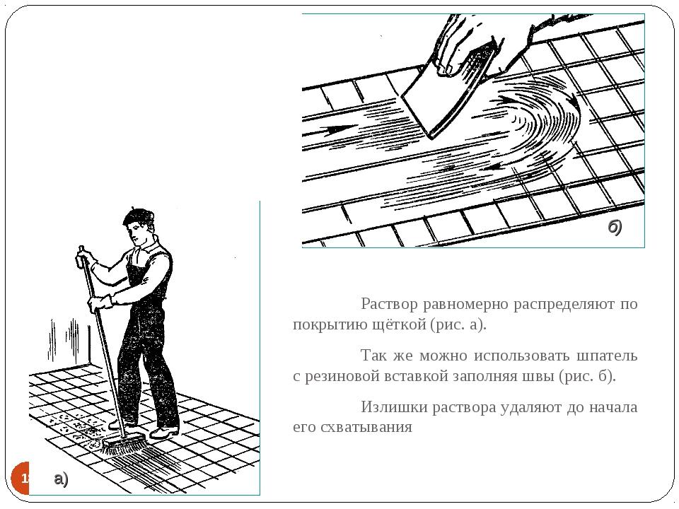 * Раствор равномерно распределяют по покрытию щёткой (рис. а). Так же можно...