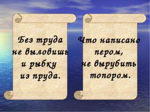 Без труда не выловишь и рыбку из пруда. Что написано пером, не вырубить топор