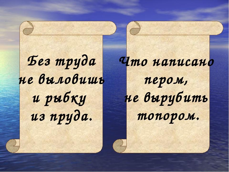 Без труда не выловишь и рыбку из пруда. Что написано пером, не вырубить топор...
