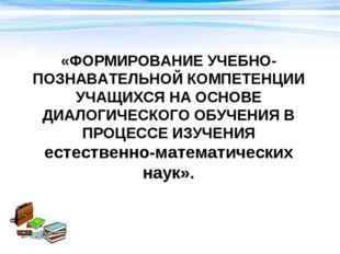 «ФОРМИРОВАНИЕ УЧЕБНО-ПОЗНАВАТЕЛЬНОЙ КОМПЕТЕНЦИИ УЧАЩИХСЯ НА ОСНОВЕ ДИАЛОГИЧЕС
