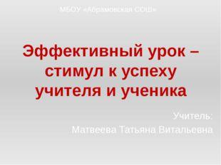 Эффективный урок – стимул к успеху учителя и ученика Учитель: Матвеева Татьян
