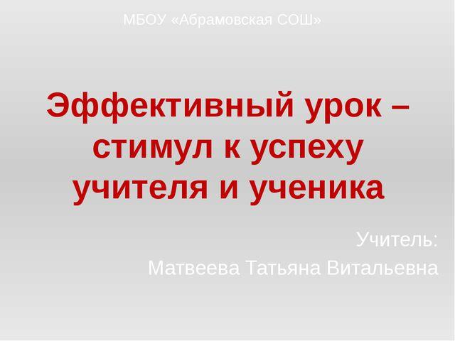 Эффективный урок – стимул к успеху учителя и ученика Учитель: Матвеева Татьян...