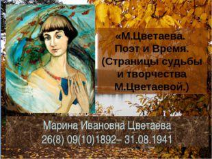 Марина Ивановна Цветаева 26(8) 09(10)1892– 31.08.1941 «М.Цветаева. Поэт и Вре