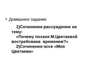 Домашнее задание 1)Сочинение-рассуждение на тему: «Почему поэзия М.Цветаевой