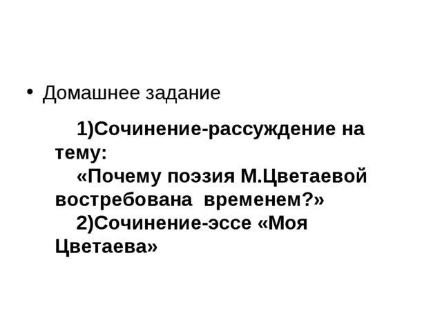 Домашнее задание 1)Сочинение-рассуждение на тему: «Почему поэзия М.Цветаевой...