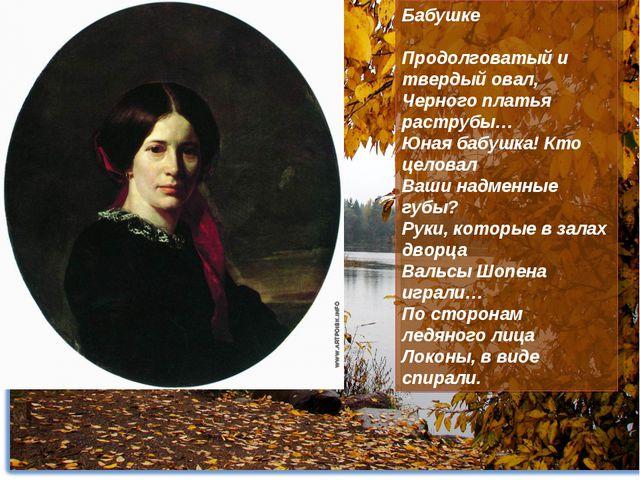 Бабушке Продолговатый и твердый овал, Черного платья раструбы… Юная бабушка!...