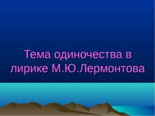 Тема одиночества в лирике М.Ю.Лермонтова