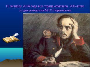 15 октября 2014 года вся страна отмечала 200-летие со дня рождения М.Ю.Лермо