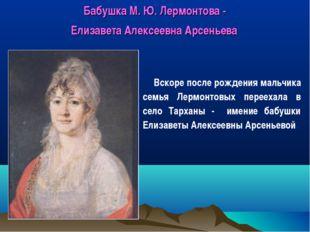 Бабушка М. Ю. Лермонтова - Елизавета Алексеевна Арсеньева Вскоре после рожден