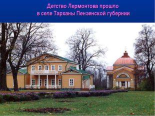 Детство Лермонтова прошло в селе Тарханы Пензенской губернии
