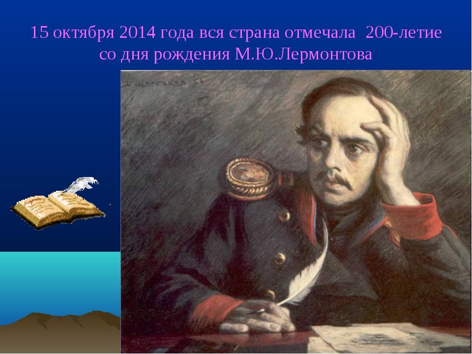 15 октября 2014 года вся страна отмечала 200-летие со дня рождения М.Ю.Лермо...
