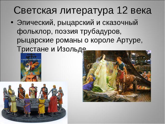 Светская литература 12 века Эпический, рыцарский и сказочный фольклор, поэзия...