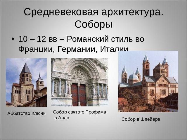 Средневековая архитектура. Соборы 10 – 12 вв – Романский стиль во Франции, Ге...