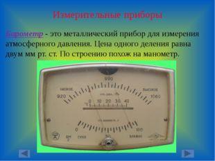 Измерительные приборы Барометр - это металлический прибор для измерения атмос