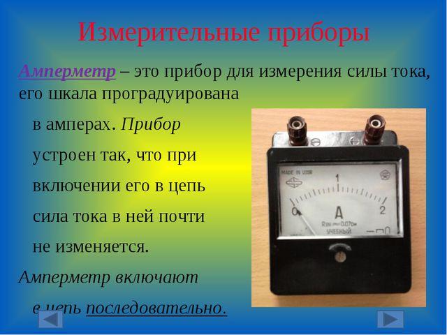 Измерительные приборы Амперметр – это прибор для измерения силы тока, его шка...