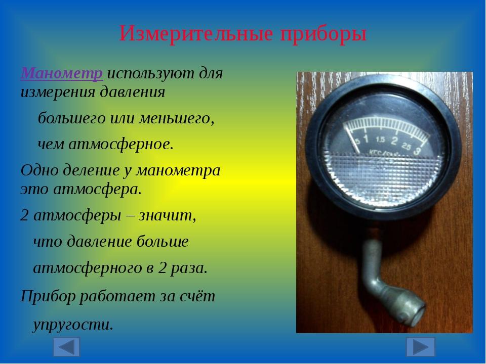 Измерительные приборы Манометр используют для измерения давления большего или...