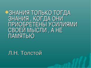 Л.Н. Толстой ЗНАНИЯ ТОЛЬКО ТОГДА ЗНАНИЯ , КОГДА ОНИ ПРИОБРЕТЕНЫ УСИЛИЯМИ СВОЕ