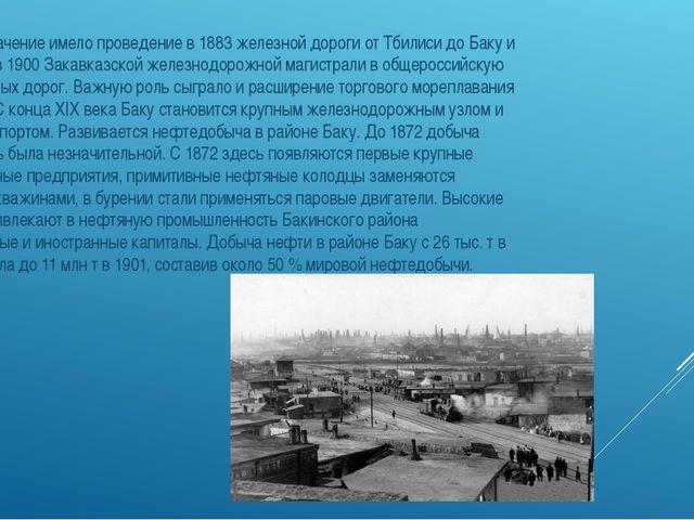 Большое значение имело проведение в 1883 железной дороги от Тбилиси до Баку и...
