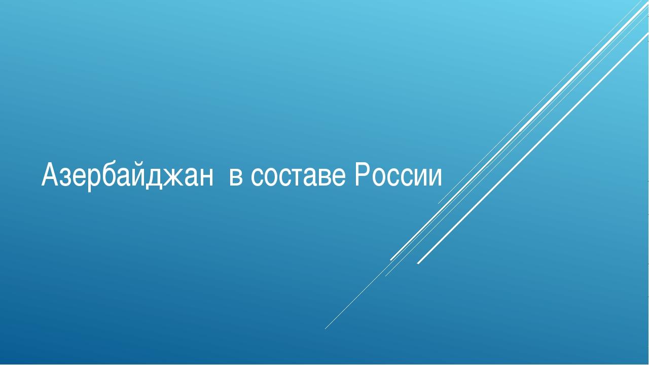 Азербайджан в составе России