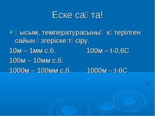 Еске сақта! Қысым, температурасының көтерілген сайын өзгеріске түсіру. 10м –