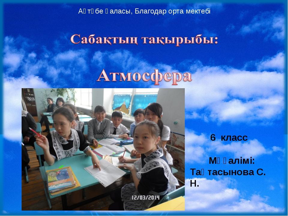 6 класс Мұғалімі: Тақтасынова С. Н. Ақтөбе қаласы, Благодар орта мектебі