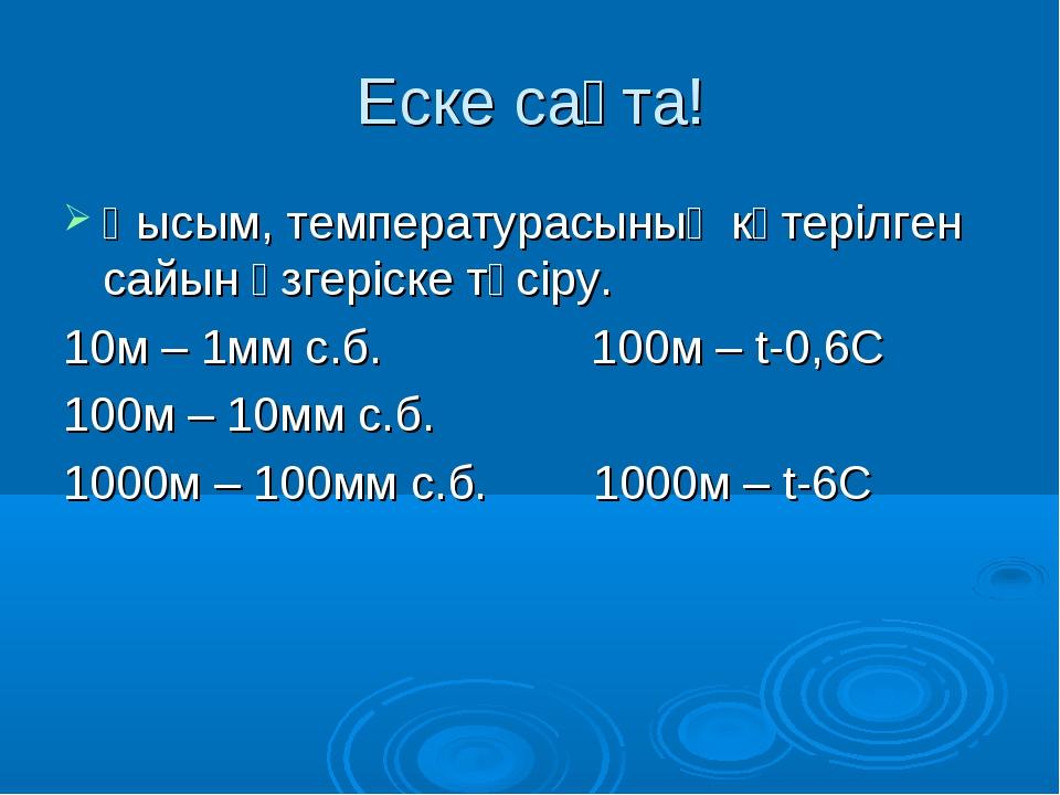 Еске сақта! Қысым, температурасының көтерілген сайын өзгеріске түсіру. 10м –...
