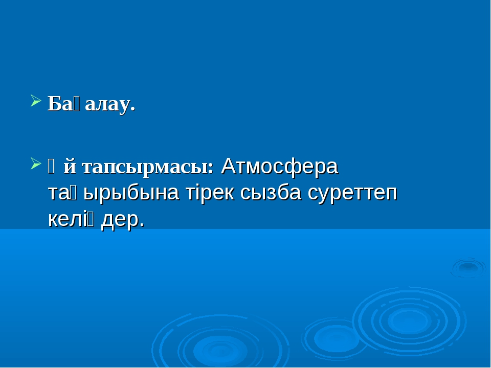 Бағалау. Үй тапсырмасы: Атмосфера тақырыбына тірек сызба суреттеп келіңдер.