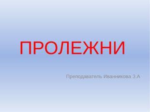 ПРОЛЕЖНИ Преподаватель Иванникова З.А