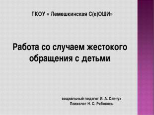 ГКОУ « Лемешкинская С(к)ОШИ» Работа со случаем жестокого обращения с детьми с