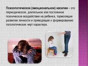 Психологическое (эмоциональное) насилие – это периодическое, длительное или п